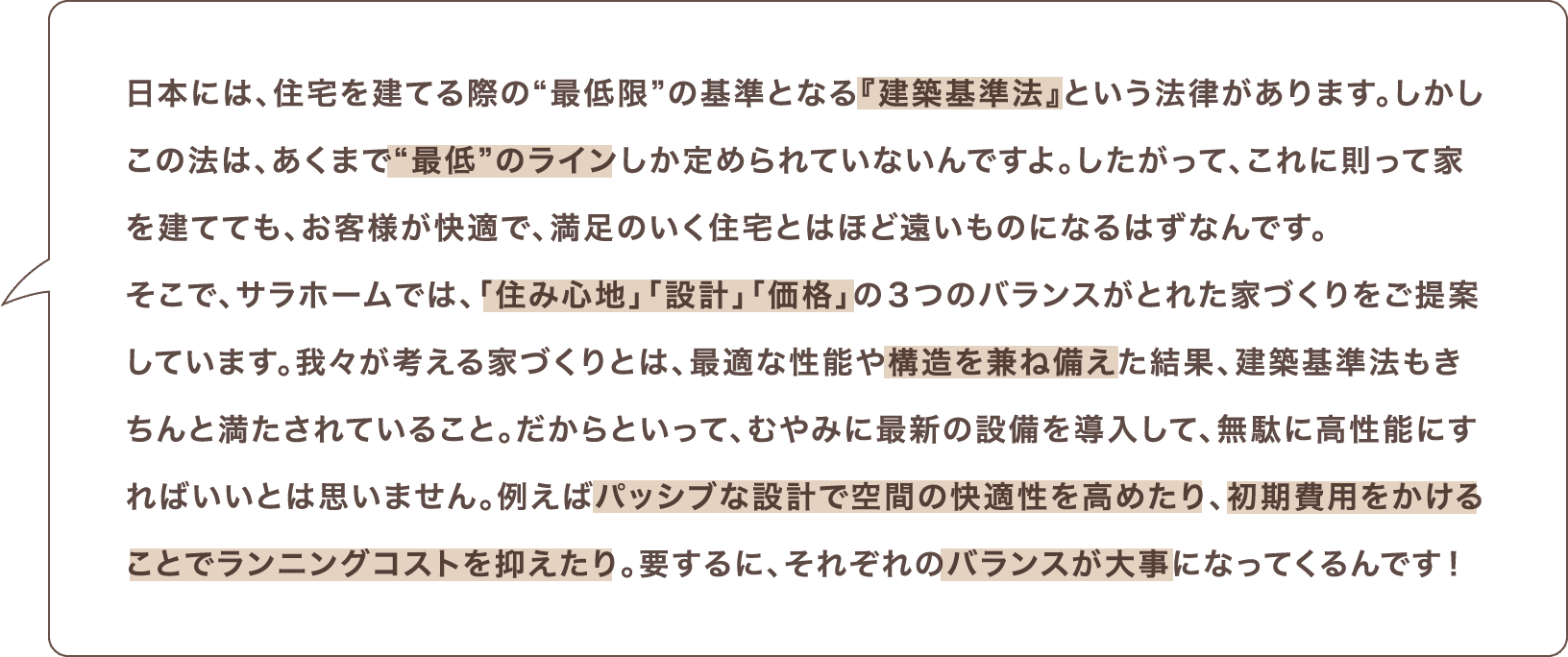 """日本には、住宅を建てる際の""""最低限""""の基準となる『建築基準法』という法律があります。しかしこの法は、あくまで""""最低""""のラインしか定められていないんですよ。したがって、これに則って家を建てても、お客様が快適で、満足のいく住宅とはほど遠いものになるはずなんです。そこで、サラホームでは、「住み心地」「設計」「価格」の3つのバランスがとれた家づくりをご提案しています。我々が考える家づくりとは、最適な性能や構造を兼ね備えた結果、建築基準法もきちんと満たされていること。だからといって、むやみに最新の設備を導入して、無駄に高性能にすればいいとは思いません。例えばパッシブな設計で空間の快適性を高めたり、初期費用をかけることでランニングコストを抑えたり。要するに、それぞれのバランスが大事になってくるんです!"""